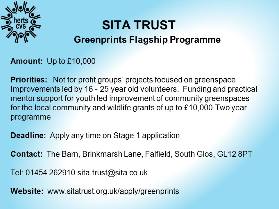 SITA TRUST Greenprints Flagship Programme Amount: Up to £10,000 Priorities: Not for profit groups' projects focused on greenspace Improvements led by 16 - 25 year old volunteers.