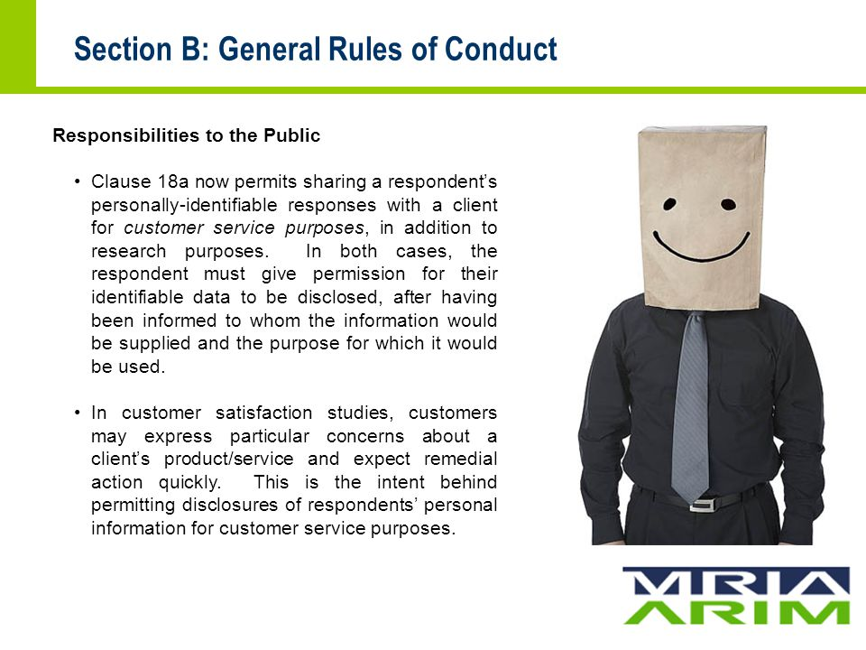 Section B: General Rules of Conduct Responsibilities to the Public Clause 18a now permits sharing a respondent's personally-identifiable responses with a client for customer service purposes, in addition to research purposes.