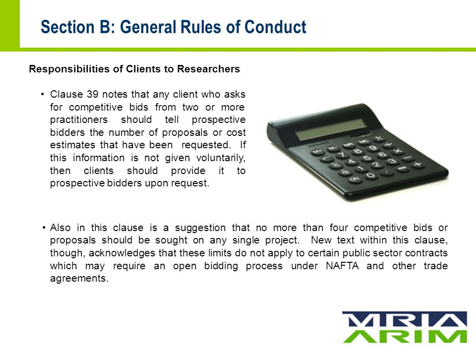 Section B: General Rules of Conduct Responsibilities of Clients to Researchers Clause 39 notes that any client who asks for competitive bids from two or more practitioners should tell prospective bidders the number of proposals or cost estimates that have been requested.