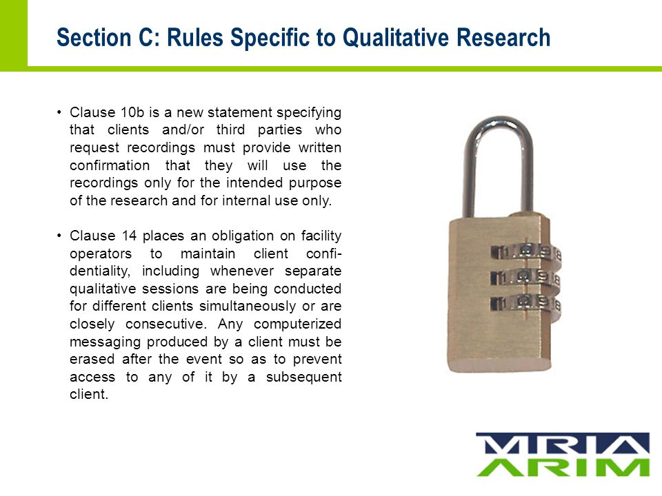 Section C: Rules Specific to Qualitative Research Clause 10b is a new statement specifying that clients and/or third parties who request recordings must provide written confirmation that they will use the recordings only for the intended purpose of the research and for internal use only.
