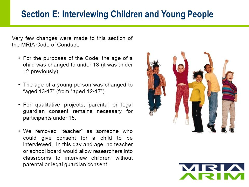 Section E: Interviewing Children and Young People Very few changes were made to this section of the MRIA Code of Conduct: For the purposes of the Code, the age of a child was changed to under 13 (it was under 12 previously).