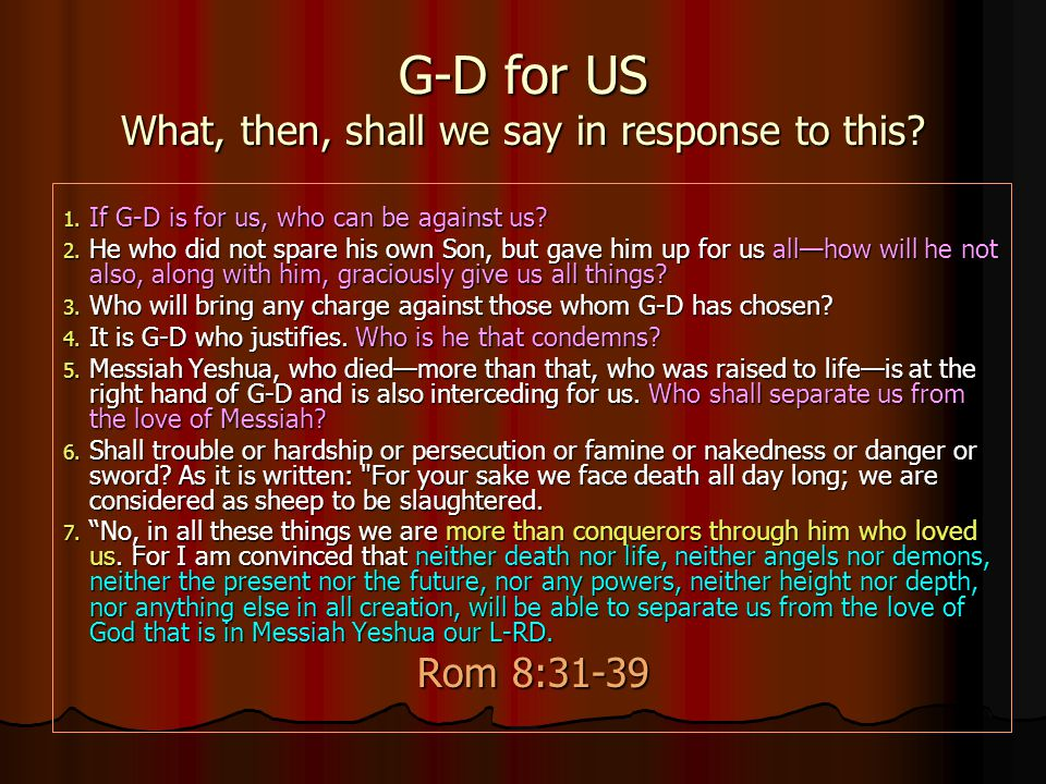 G-D for US What, then, shall we say in response to this? 1. I f G-D is for us, who can be against us? 2. H e who did not spare his own Son, but gave h