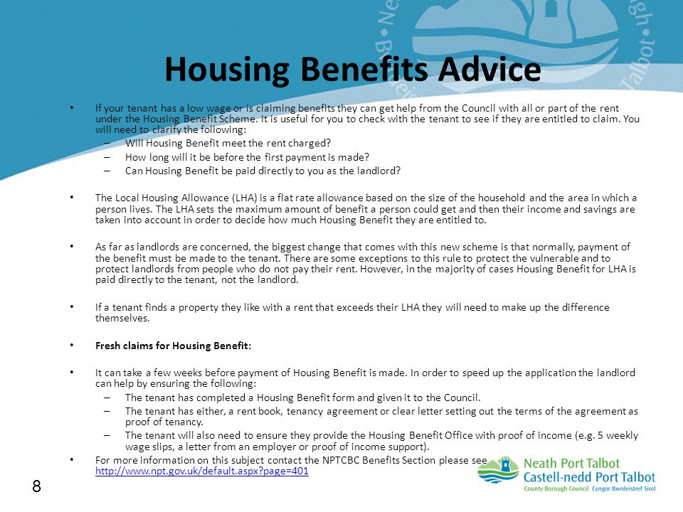 Housing Benefits Advice If your tenant has a low wage or is claiming benefits they can get help from the Council with all or part of the rent under the Housing Benefit Scheme.