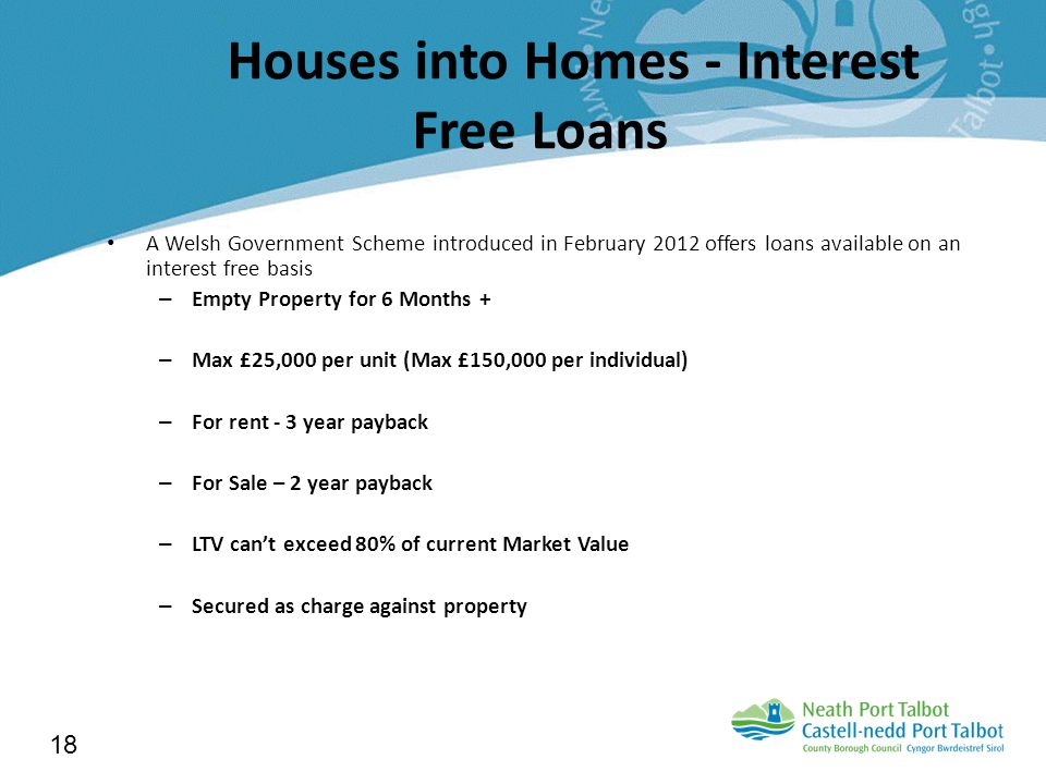 Houses into Homes - Interest Free Loans A Welsh Government Scheme introduced in February 2012 offers loans available on an interest free basis – Empty Property for 6 Months + – Max £25,000 per unit (Max £150,000 per individual) – For rent - 3 year payback – For Sale – 2 year payback – LTV can't exceed 80% of current Market Value – Secured as charge against property 18