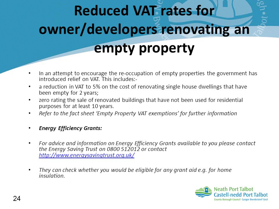Reduced VAT rates for owner/developers renovating an empty property In an attempt to encourage the re-occupation of empty properties the government has introduced relief on VAT.