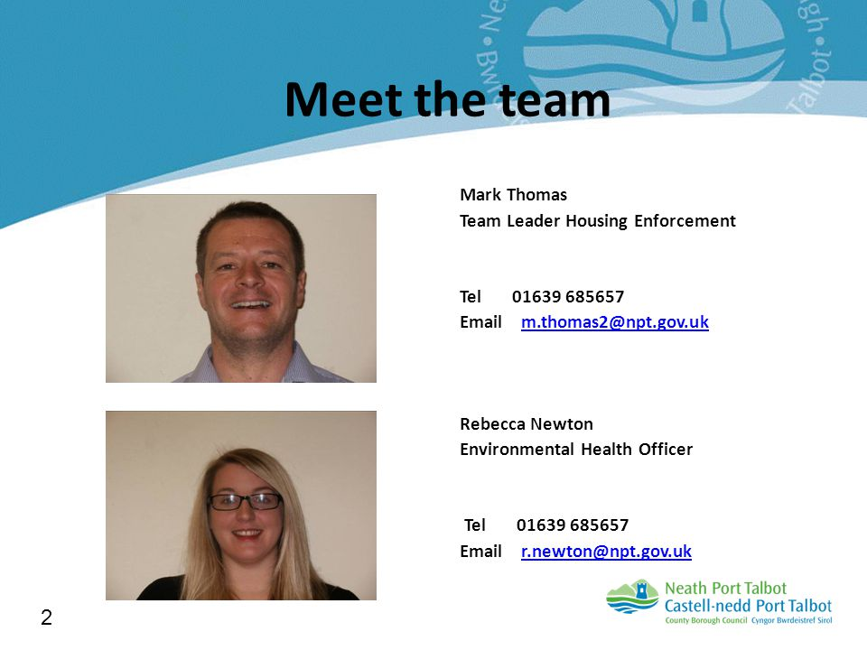 Meet the team Mark Thomas Team Leader Housing Enforcement Tel 01639 685657 Email m.thomas2@npt.gov.ukm.thomas2@npt.gov.uk Rebecca Newton Environmental Health Officer Tel 01639 685657 Email r.newton@npt.gov.ukr.newton@npt.gov.uk 2