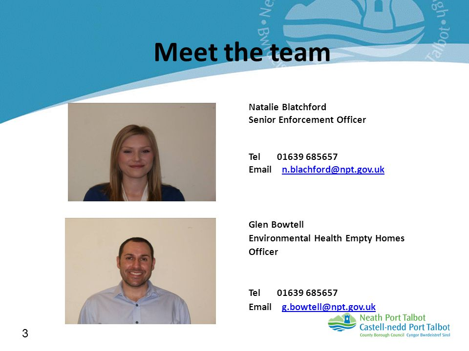 Meet the team Natalie Blatchford Senior Enforcement Officer Tel 01639 685657 Email n.blachford@npt.gov.ukn.blachford@npt.gov.uk Glen Bowtell Environmental Health Empty Homes Officer Tel 01639 685657 Email g.bowtell@npt.gov.ukg.bowtell@npt.gov.uk 3