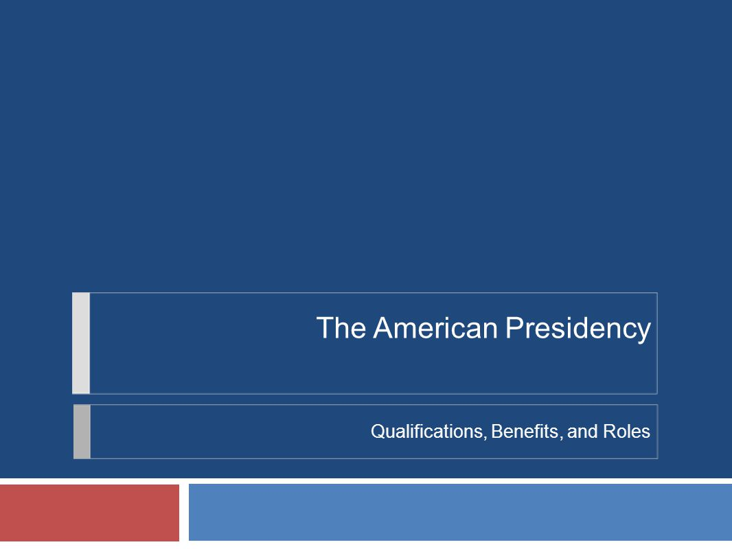 The American Presidency Qualifications, Benefits, and Roles