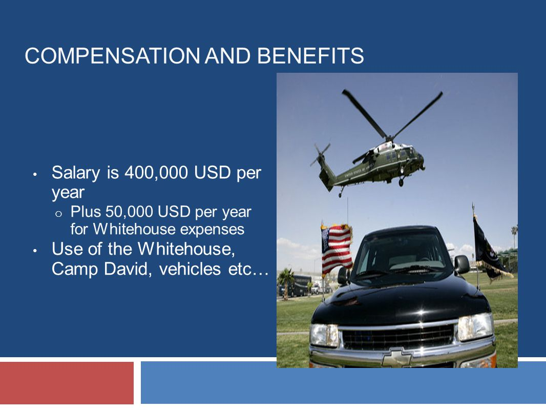 COMPENSATION AND BENEFITS Salary is 400,000 USD per year o Plus 50,000 USD per year for Whitehouse expenses Use of the Whitehouse, Camp David, vehicles etc…