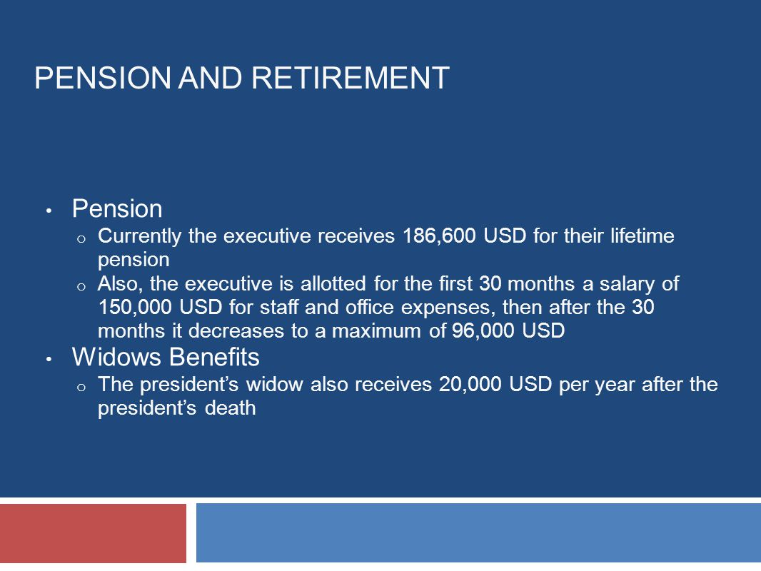 PENSION AND RETIREMENT Pension o Currently the executive receives 186,600 USD for their lifetime pension o Also, the executive is allotted for the first 30 months a salary of 150,000 USD for staff and office expenses, then after the 30 months it decreases to a maximum of 96,000 USD Widows Benefits o The president's widow also receives 20,000 USD per year after the president's death
