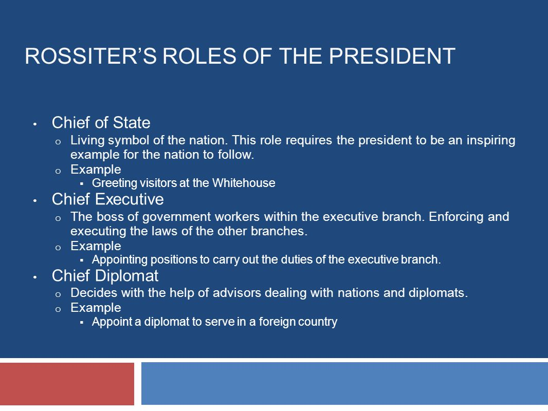 ROSSITER'S ROLES OF THE PRESIDENT Chief of State o Living symbol of the nation.