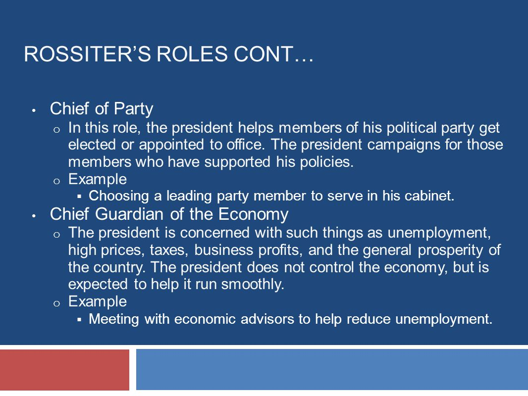 ROSSITER'S ROLES CONT… Chief of Party o In this role, the president helps members of his political party get elected or appointed to office.