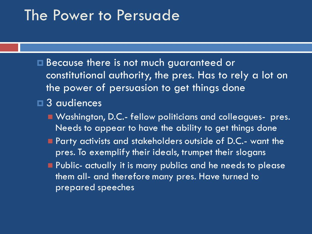 The Power to Persuade  Because there is not much guaranteed or constitutional authority, the pres.