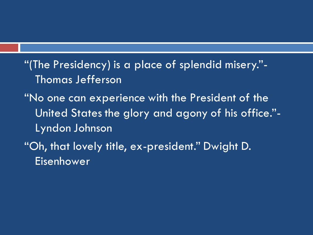 (The Presidency) is a place of splendid misery. - Thomas Jefferson No one can experience with the President of the United States the glory and agony of his office. - Lyndon Johnson Oh, that lovely title, ex-president. Dwight D.