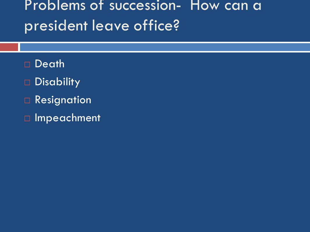 Problems of succession- How can a president leave office.