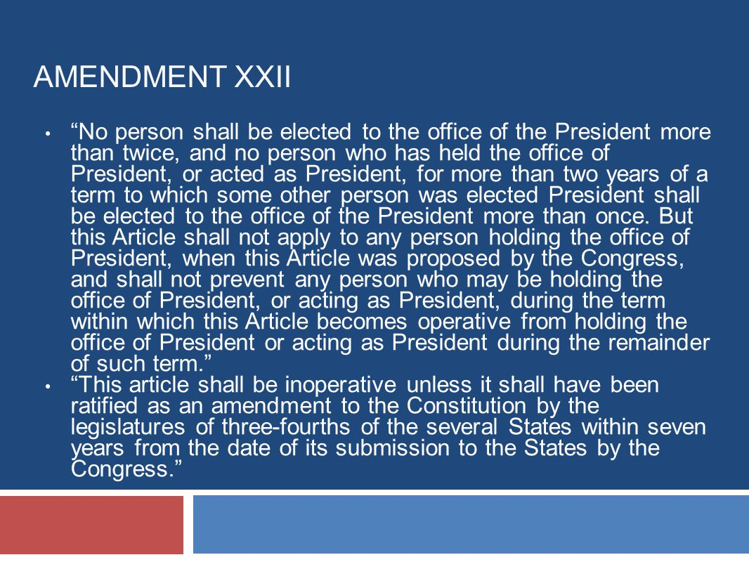AMENDMENT XXII No person shall be elected to the office of the President more than twice, and no person who has held the office of President, or acted as President, for more than two years of a term to which some other person was elected President shall be elected to the office of the President more than once.