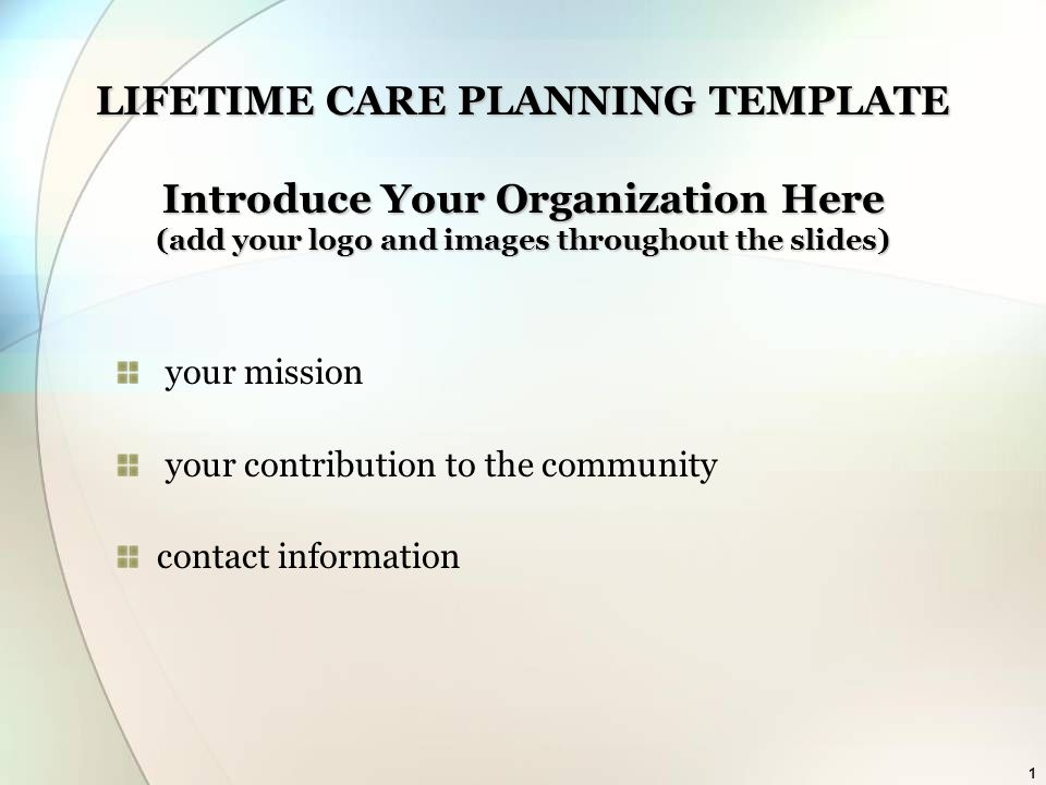 1 LIFETIME CARE PLANNING TEMPLATE Introduce Your Organization Here (add your logo and images throughout the slides) your mission your contribution to the community contact information