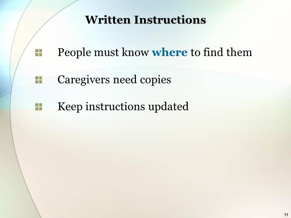 11 Written Instructions People must know where to find them Caregivers need copies Keep instructions updated