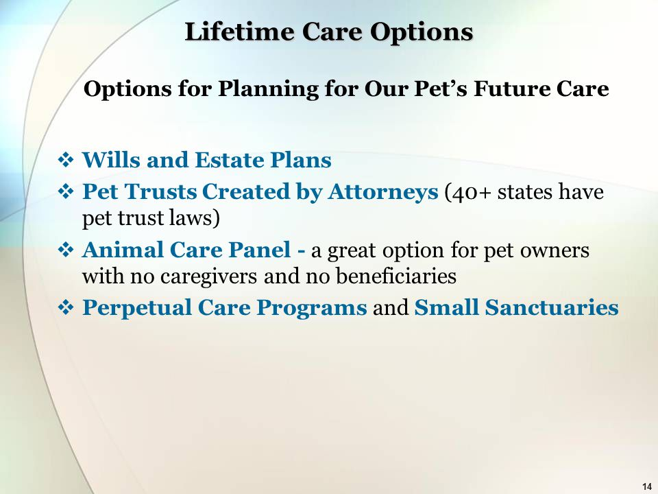 14 Lifetime Care Options Options for Planning for Our Pet's Future Care  Wills and Estate Plans  Pet Trusts Created by Attorneys (40+ states have pet trust laws)  Animal Care Panel - a great option for pet owners with no caregivers and no beneficiaries  Perpetual Care Programs and Small Sanctuaries