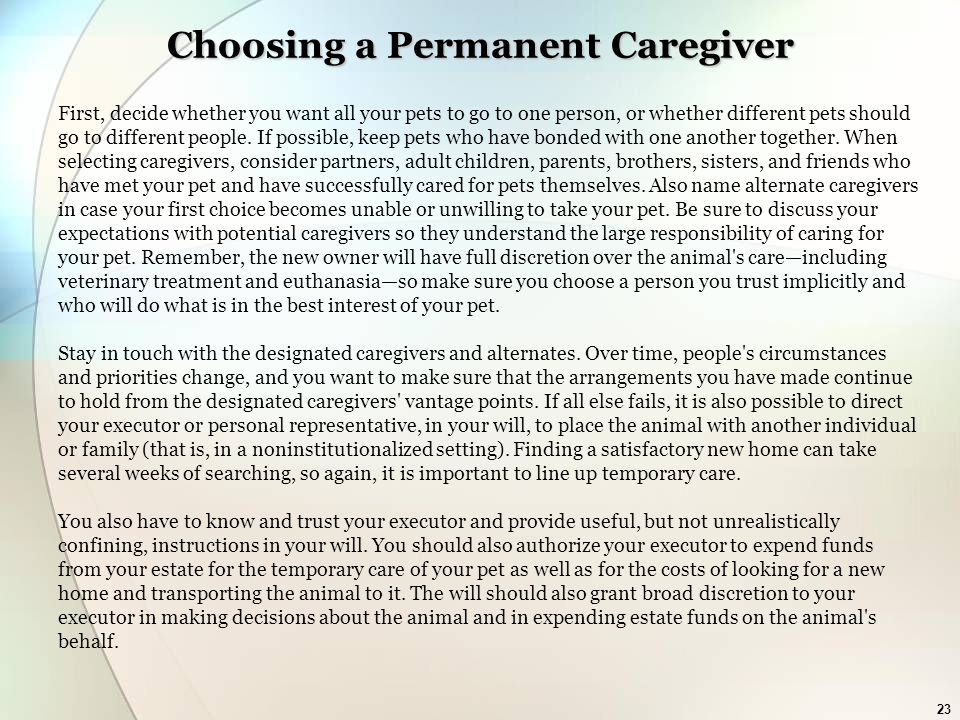 23 Choosing a Permanent Caregiver First, decide whether you want all your pets to go to one person, or whether different pets should go to different people.