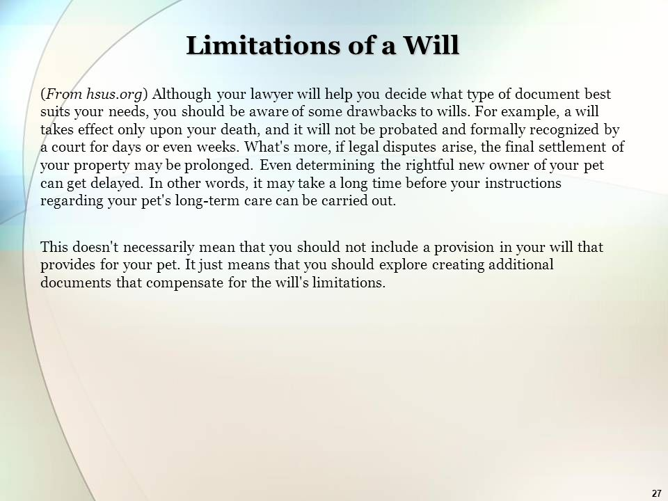 27 Limitations of a Will (From hsus.org) Although your lawyer will help you decide what type of document best suits your needs, you should be aware of some drawbacks to wills.