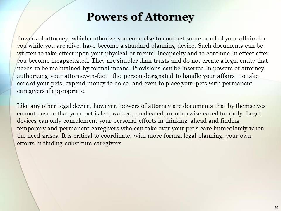 30 Powers of Attorney Powers of attorney, which authorize someone else to conduct some or all of your affairs for you while you are alive, have become a standard planning device.