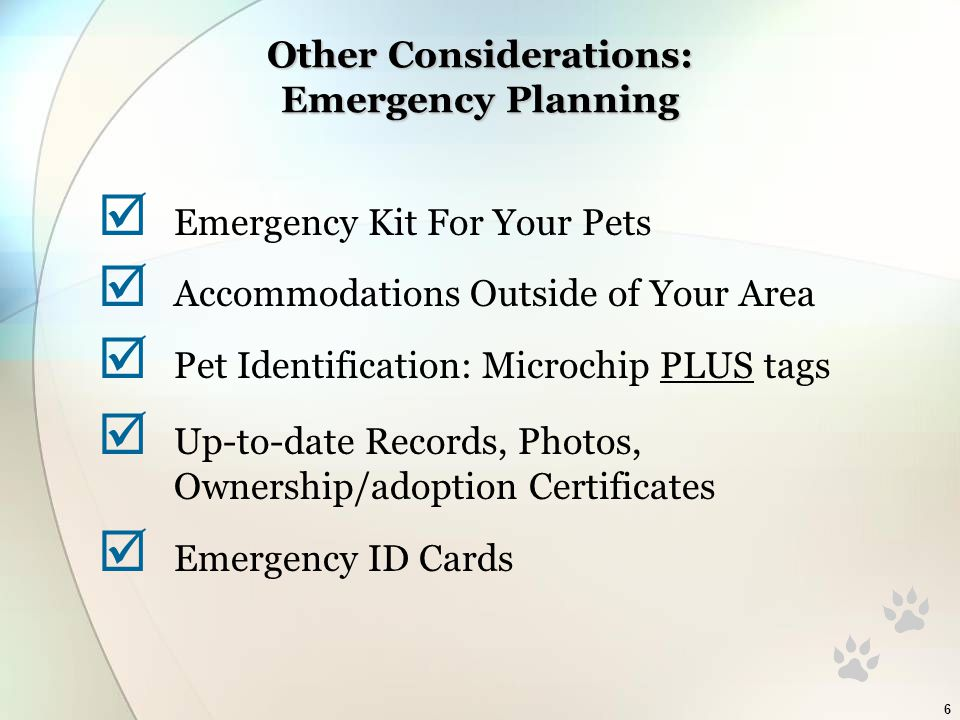 6 Other Considerations: Emergency Planning  Emergency Kit For Your Pets  Accommodations Outside of Your Area  Pet Identification: Microchip PLUS tags  Up-to-date Records, Photos, Ownership/adoption Certificates  Emergency ID Cards