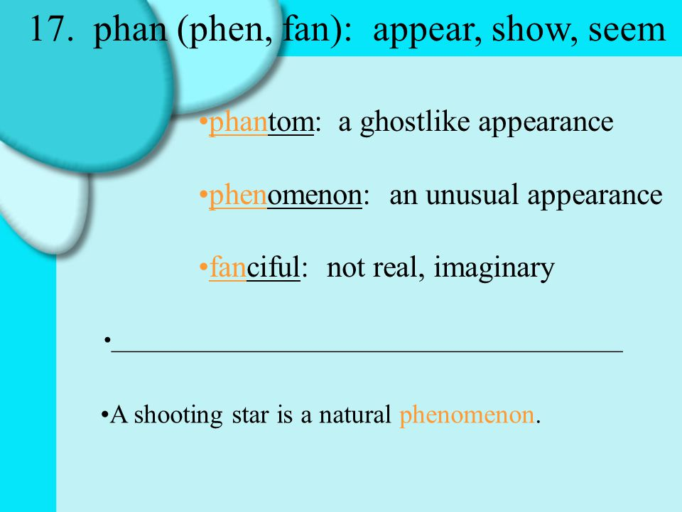17. phan (phen, fan): appear, show, seem phantom: a ghostlike appearance phenomenon: an unusual appearance fanciful: not real, imaginary _____________