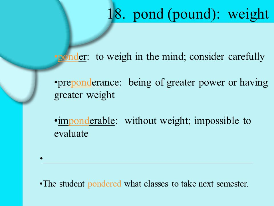 18. pond (pound): weight ponder: to weigh in the mind; consider carefully preponderance: being of greater power or having greater weight imponderable: