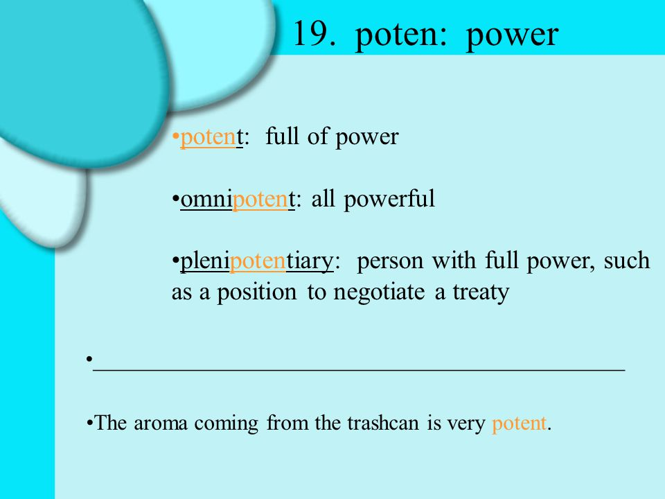 19. poten: power potent: full of power omnipotent: all powerful plenipotentiary: person with full power, such as a position to negotiate a treaty ____