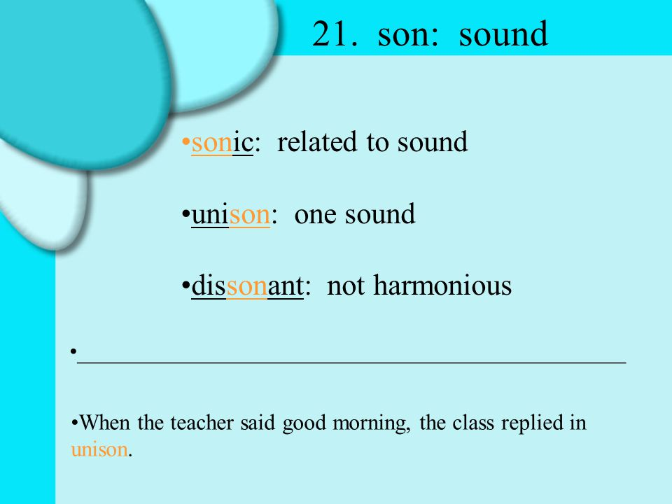 21. son: sound sonic: related to sound unison: one sound dissonant: not harmonious _________________________________________________ When the teacher