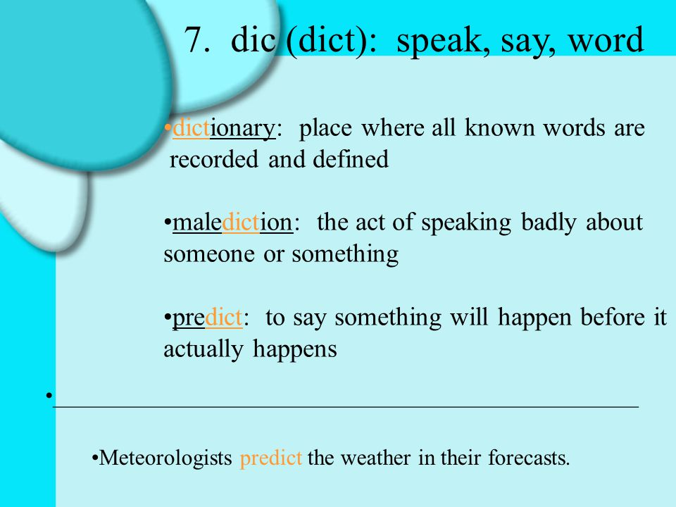 7. dic (dict): speak, say, word dictionary: place where all known words are recorded and defined malediction: the act of speaking badly about someone