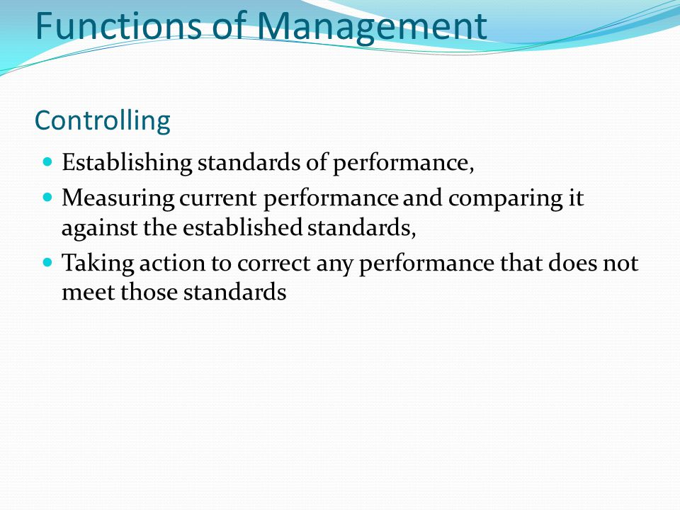 Functions of Management Controlling Establishing standards of performance, Measuring current performance and comparing it against the established standards, Taking action to correct any performance that does not meet those standards