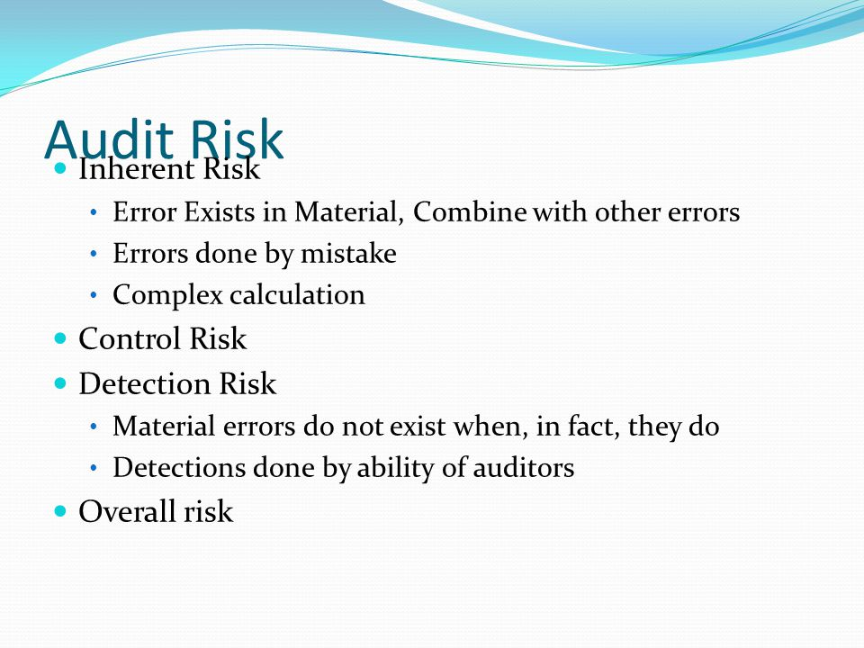 Audit Risk Inherent Risk Error Exists in Material, Combine with other errors Errors done by mistake Complex calculation Control Risk Detection Risk Material errors do not exist when, in fact, they do Detections done by ability of auditors Overall risk