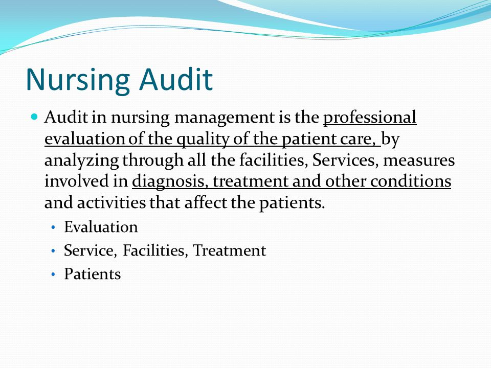 Nursing Audit Audit in nursing management is the professional evaluation of the quality of the patient care, by analyzing through all the facilities, Services, measures involved in diagnosis, treatment and other conditions and activities that affect the patients.
