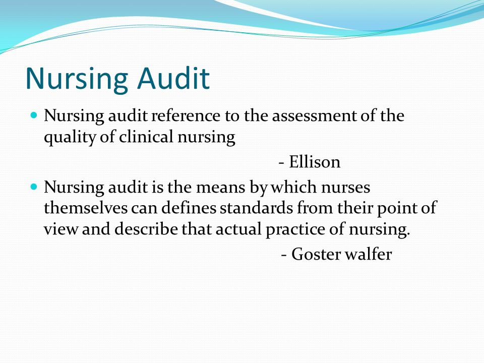 Nursing Audit Nursing audit reference to the assessment of the quality of clinical nursing - Ellison Nursing audit is the means by which nurses themselves can defines standards from their point of view and describe that actual practice of nursing.