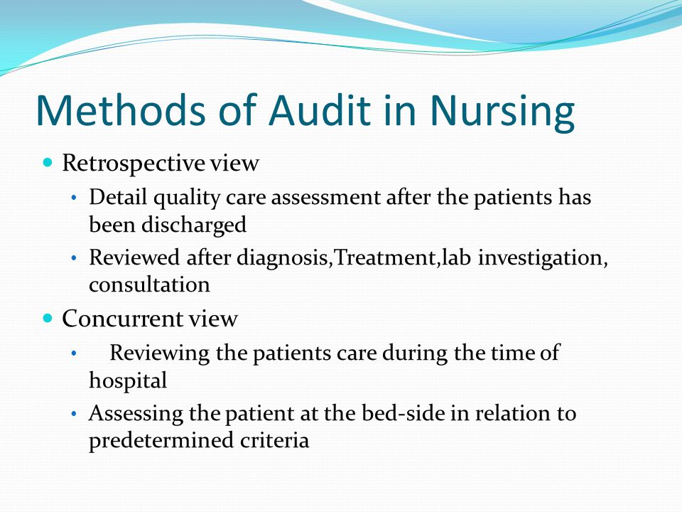 Methods of Audit in Nursing Retrospective view Detail quality care assessment after the patients has been discharged Reviewed after diagnosis,Treatment,lab investigation, consultation Concurrent view Reviewing the patients care during the time of hospital Assessing the patient at the bed-side in relation to predetermined criteria