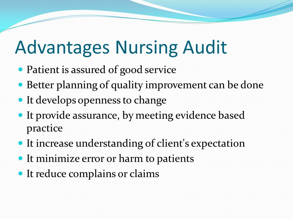 Advantages Nursing Audit Patient is assured of good service Better planning of quality improvement can be done It develops openness to change It provide assurance, by meeting evidence based practice It increase understanding of client s expectation It minimize error or harm to patients It reduce complains or claims