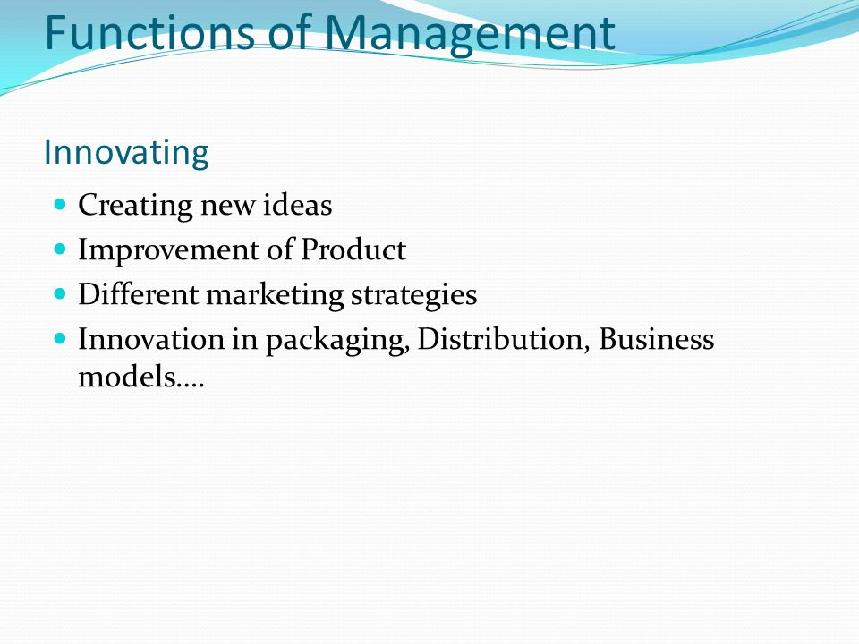 Functions of Management Innovating Creating new ideas Improvement of Product Different marketing strategies Innovation in packaging, Distribution, Business models….