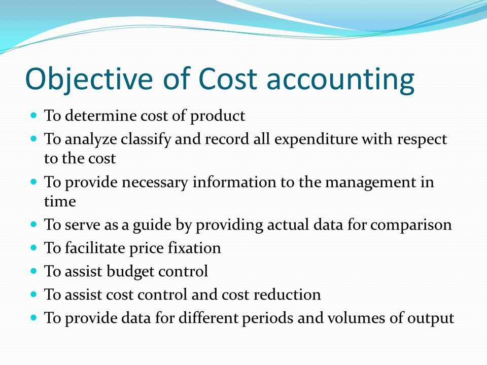 Objective of Cost accounting To determine cost of product To analyze classify and record all expenditure with respect to the cost To provide necessary information to the management in time To serve as a guide by providing actual data for comparison To facilitate price fixation To assist budget control To assist cost control and cost reduction To provide data for different periods and volumes of output