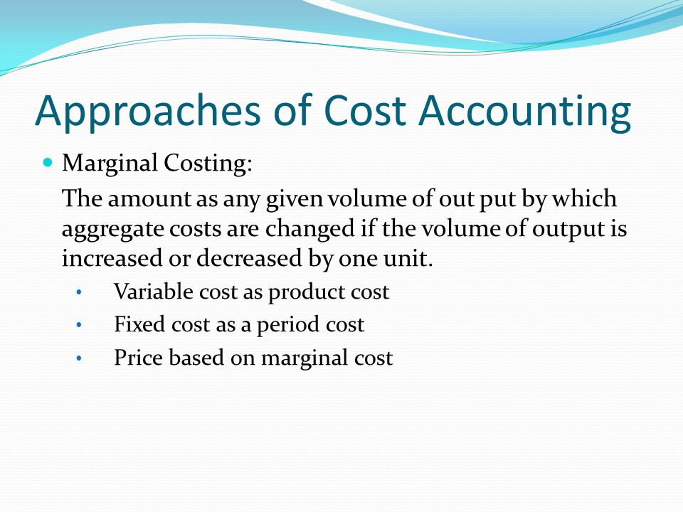 Approaches of Cost Accounting Marginal Costing: The amount as any given volume of out put by which aggregate costs are changed if the volume of output is increased or decreased by one unit.
