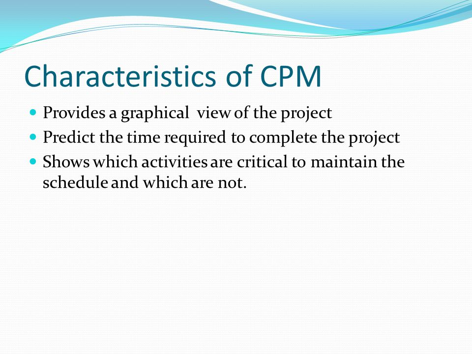 Characteristics of CPM Provides a graphical view of the project Predict the time required to complete the project Shows which activities are critical to maintain the schedule and which are not.
