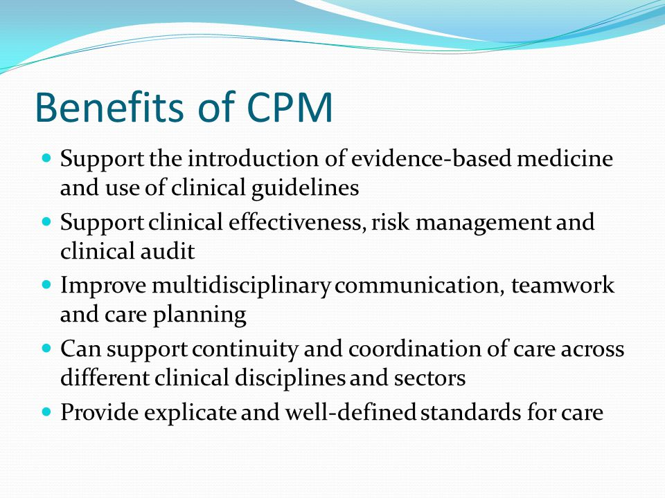 Benefits of CPM Support the introduction of evidence-based medicine and use of clinical guidelines Support clinical effectiveness, risk management and clinical audit Improve multidisciplinary communication, teamwork and care planning Can support continuity and coordination of care across different clinical disciplines and sectors Provide explicate and well-defined standards for care