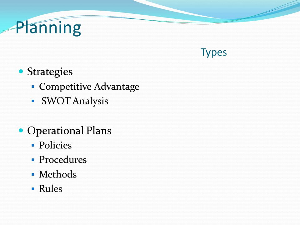 Planning Types Strategies  Competitive Advantage  SWOT Analysis Operational Plans  Policies  Procedures  Methods  Rules