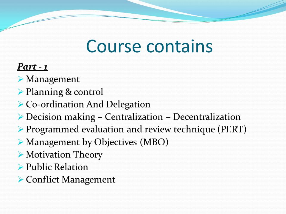 Course contains Part - 1  Management  Planning & control  Co-ordination And Delegation  Decision making – Centralization – Decentralization  Programmed evaluation and review technique (PERT)  Management by Objectives (MBO)  Motivation Theory  Public Relation  Conflict Management