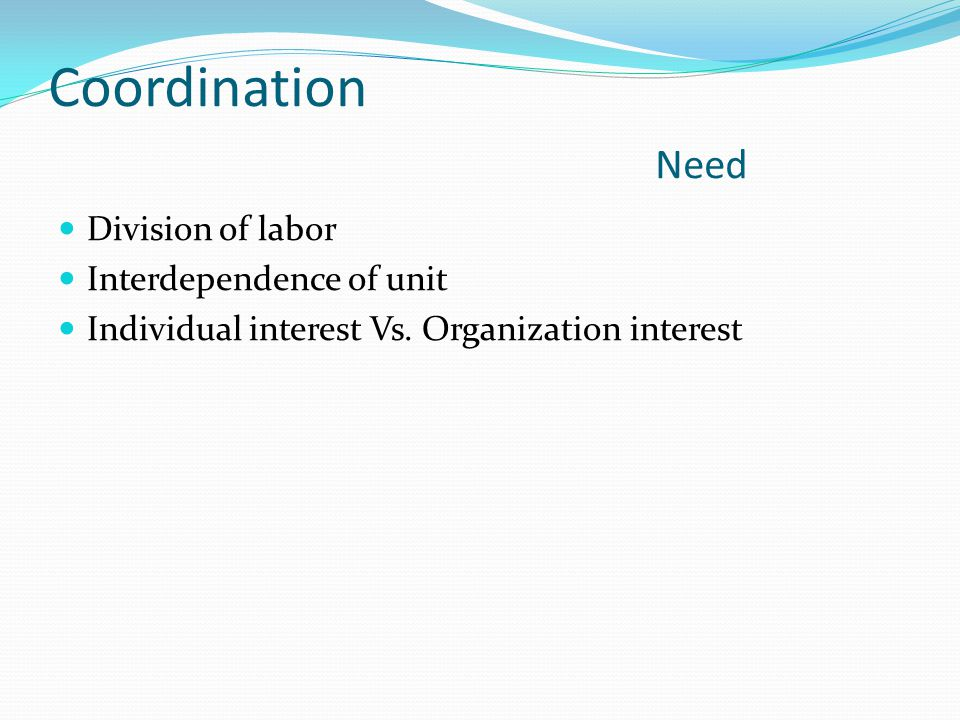 Coordination Need Division of labor Interdependence of unit Individual interest Vs.