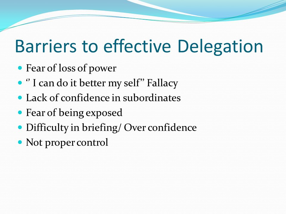 Barriers to effective Delegation Fear of loss of power '' I can do it better my self'' Fallacy Lack of confidence in subordinates Fear of being exposed Difficulty in briefing/ Over confidence Not proper control