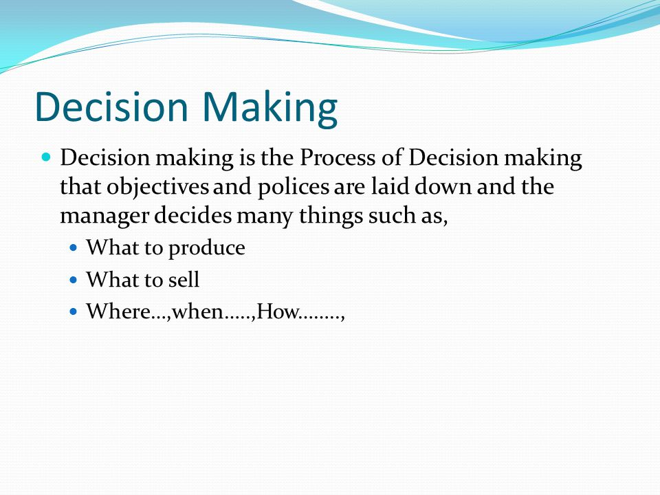 Decision Making Decision making is the Process of Decision making that objectives and polices are laid down and the manager decides many things such as, What to produce What to sell Where…,when…..,How……..,