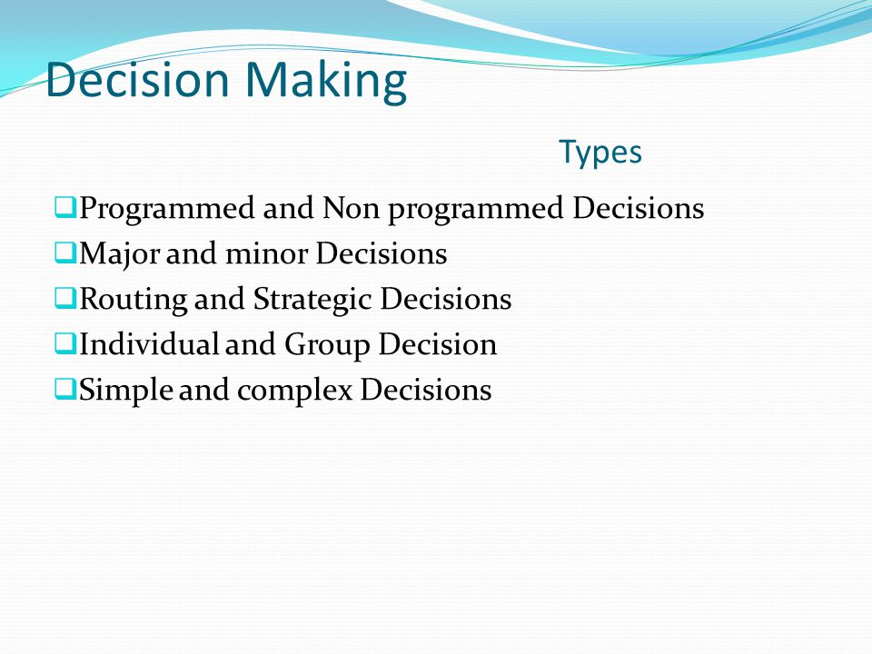 Decision Making Types  Programmed and Non programmed Decisions  Major and minor Decisions  Routing and Strategic Decisions  Individual and Group Decision  Simple and complex Decisions
