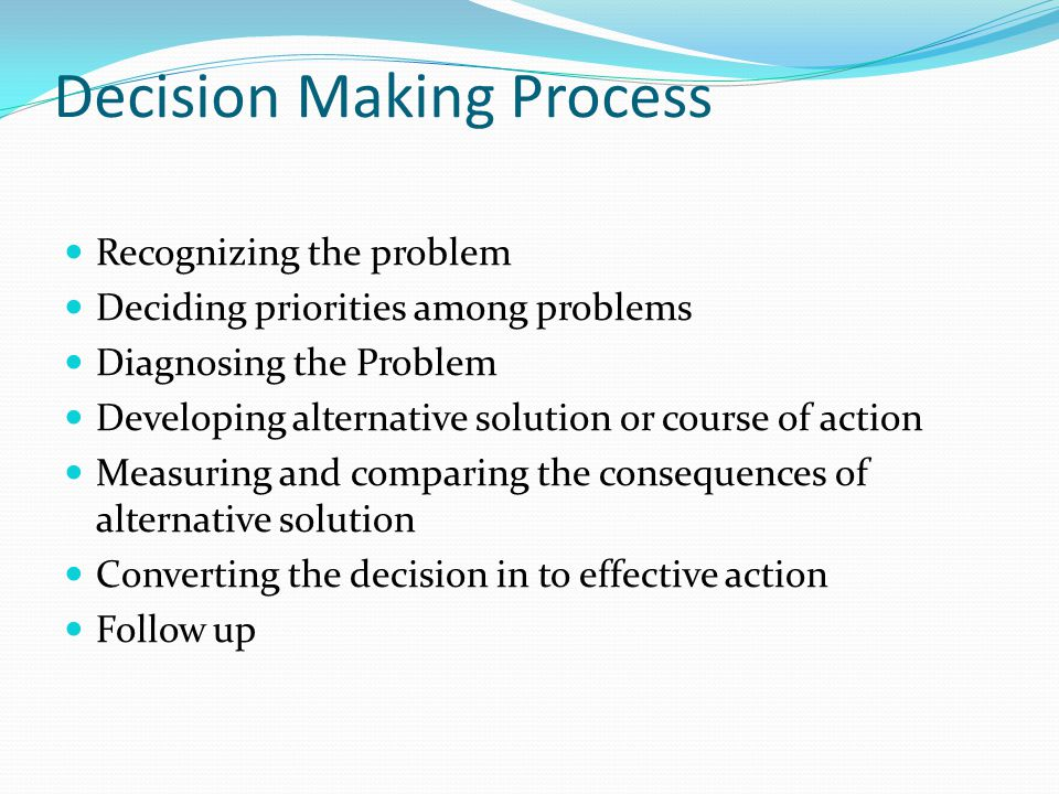 Decision Making Process Recognizing the problem Deciding priorities among problems Diagnosing the Problem Developing alternative solution or course of action Measuring and comparing the consequences of alternative solution Converting the decision in to effective action Follow up
